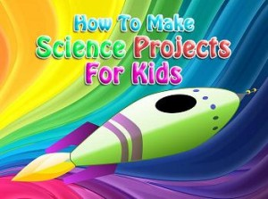 Welcome to How To Make Science Projects For Kids - www.HowToMakeScienceProjectsForKids.com